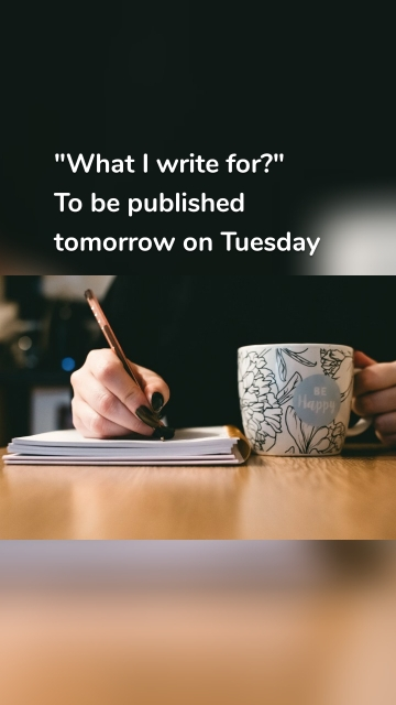 """""""What I write for?"""" To be published tomorrow on Tuesday"""